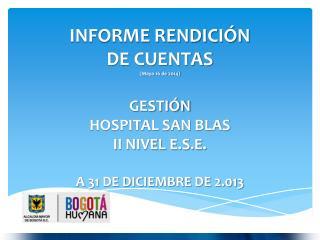 INFORME RENDICIÓN  DE  CUENTAS (Mayo  16 de 2014) GESTIÓN  HOSPITAL SAN BLAS  II NIVEL E.S.E.