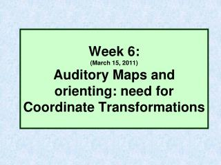 Week 6:  (March 15, 2011) Auditory Maps and orienting: need for Coordinate Transformations