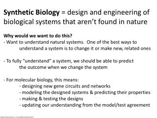 Synthetic Biology  = design and engineering of biological systems that aren't found in nature