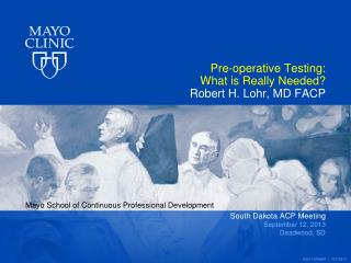 Pre-operative Testing:  What is Really Needed? Robert H. Lohr, MD FACP