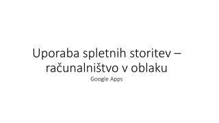 Uporaba spletnih  storitev – računalništvo v oblaku Google  Apps