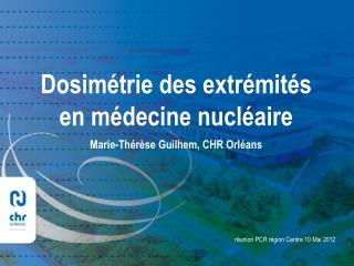 Dosim�trie des extr�mit�s  en m�decine nucl�aire Marie-Th�r�se Guilhem, CHR Orl�ans