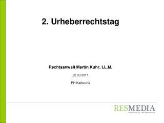 2. Urheberrechtstag Rechtsanwalt Martin Kuhr, LL.M. 22.03.2011 PH Karlsruhe