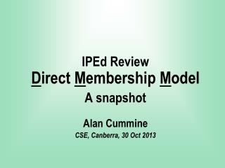 IPEd Review D irect  M embership  M odel A snapshot Alan Cummine CSE, Canberra, 30 Oct 2013