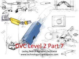 DVC Level 2 Part 7 Lesley Pearce National Facilitator technologynz.wikispaces