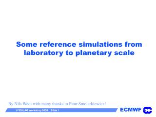 Some reference simulations from laboratory to planetary scale