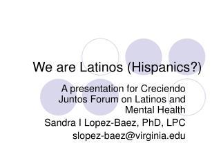 We are Latinos (Hispanics?)