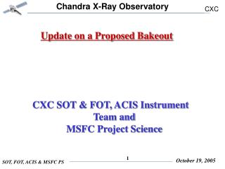 Update on a Proposed Bakeout    CXC SOT & FOT, ACIS Instrument Team and       MSFC Project Science