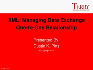 XML: Managing Data Exchange One-to-One Relationship Presented By: Dustin K. Pitts dkp@uga