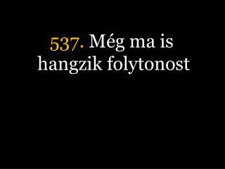 537.  Még ma is hangzik folytonost