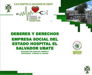 DEBERES Y DERECHOS EMPRESA SOCIAL DEL ESTADO HOSPITAL EL SALVADOR UBATE