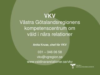 VKV Västra Götalandsregionens kompetenscentrum om våld i nära relationer Anita Kruse, chef för VKV