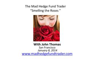 """The Mad Hedge Fund Trader """"Smelling the Roses """""""