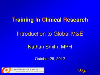 T raining  I n  C linical  R esearch Introduction to Global M&E Nathan Smith, MPH October 25, 2012