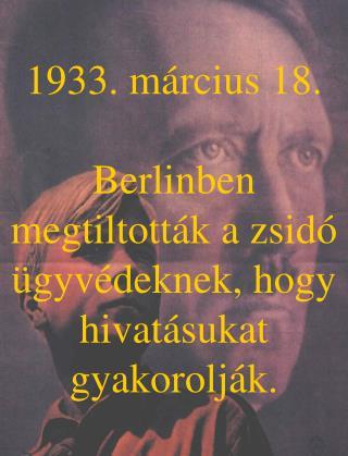 1933. m�rcius 18. Berlinben megtiltott�k a zsid� �gyv�deknek, hogy hivat�sukat gyakorolj�k.
