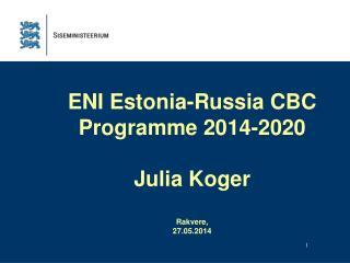 ENI  Estonia-Russia CBC Programme 2014-2020 Julia Koger Rakvere ,  27.05.2014