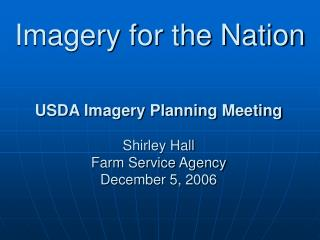 USDA Imagery Planning Meeting Shirley Hall Farm Service Agency December 5, 2006