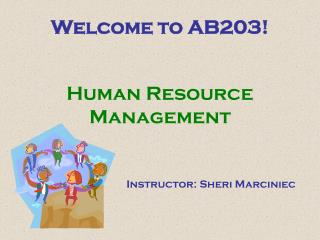 Welcome to AB203! Human Resource Management Instructor: Sheri Marciniec