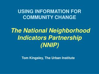 USING INFORMATION FOR COMMUNITY CHANGE The National Neighborhood Indicators Partnership (NNIP)