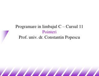 Programare in limbajul C – Cursul 11 P ointeri Prof. univ. dr. Constantin Popescu