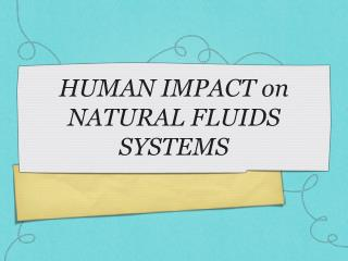 HUMAN IMPACT on NATURAL FLUIDS SYSTEMS