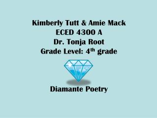 Kimberly Tutt & Amie Mack ECED 4300 A Dr. Tonja Root Grade Level: 4 th  grade Diamante Poetry