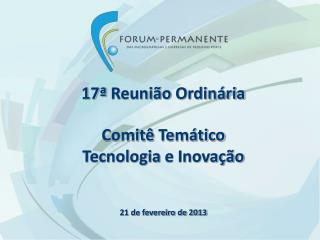 17ª  Reunião Ordinária Comitê Temático Tecnologia  e  Inovação 21 de fevereiro de 2013