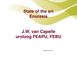 State of the art Enuresis J.W. van Capelle uroloog FEAPU, FEBU