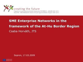 SME Enterprise Networks in the framework of the At-Hu Border Region Csaba Horváth, JTS