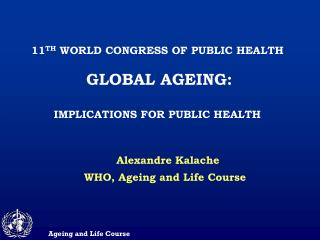 11TH WORLD CONGRESS OF PUBLIC HEALTH   GLOBAL AGEING:  IMPLICATIONS FOR PUBLIC HEALTH