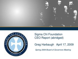 Sigma Chi Foundation  CEO Report (abridged)  Greg Harbaugh   April 17, 2009