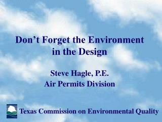 Don't Forget the Environment in the Design Steve Hagle, P.E. Air Permits Division