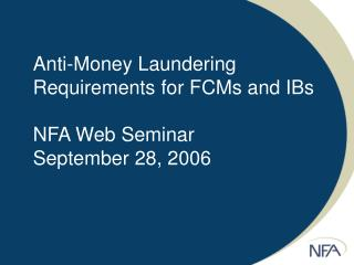 Anti-Money Laundering Requirements for FCMs and IBs NFA Web Seminar September 28, 2006
