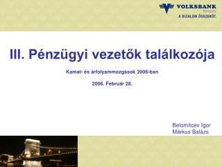 III. Pénzügyi vezetők találkozója Kamat- és árfolyammozgások 2006-ban 2006. Február 28.