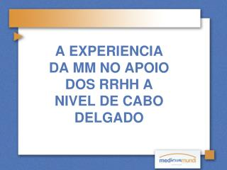 A EXPERIENCIA DA MM NO APOIO DOS RRHH A NIVEL DE CABO DELGADO