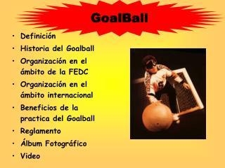 Definici n Historia del Goalball Organizaci n en el  mbito de la FEDC Organizaci n en el  mbito internacional Beneficios
