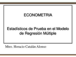ECONOMETRIA Estadísticos de Prueba en el Modelo de Regresión Múltiple
