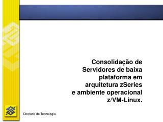 Consolidação de  Servidores de baixa  plataforma em  arquitetura zSeries  e ambiente operacional