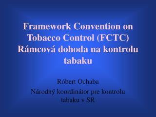 Framework Convention on Tobacco Control (FCTC) Rámcová dohoda na kontrolu tabaku