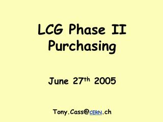 LCG Phase II Purchasing June 27 th  2005 Tony.Cass@ CERN .ch