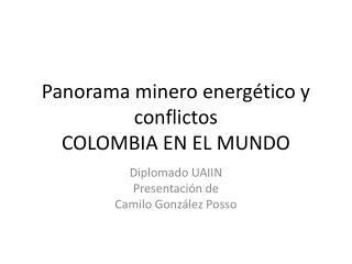 Panorama minero energ�tico y conflictos COLOMBIA EN EL MUNDO