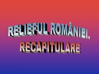 RELIEFUL ROMÂNIEI. RECAPITULARE