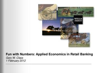 Fun with Numbers: Applied Economics in Retail Banking Gary W. Class 1 February 2012