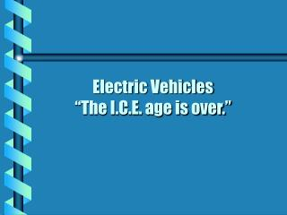 "Electric Vehicles ""The I.C.E. age is over."""