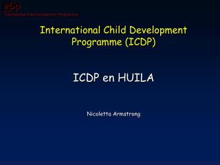 International  Child Development Programme  (ICDP) ICDP en HUILA Nicoletta Armstrong