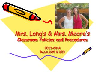 Mrs. Long's & Mrs. Moore's Classroom Policies and Procedures 2013-2014 Room 204 & 309
