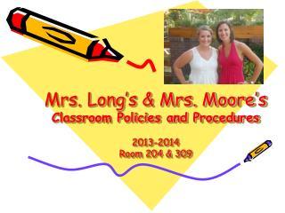 Mrs. Long's & Mrs. Moore's Classroom Policies and Procedures 2013-2014 Room 204 & 309