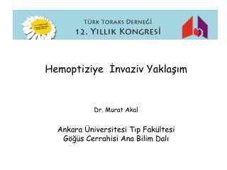 Hemoptiziye  İnvaziv Yaklaşım Dr. Murat Akal Ankara Üniversitesi Tıp Fakültesi