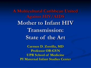 Carmen D. Zorrilla, MD Professor OB-GYN UPR School of Medicine PI Maternal Infant Studies Center