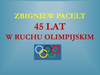 ZBIGNIEW PACELT 45 LAT  W RUCHU OLIMPIJSKIM